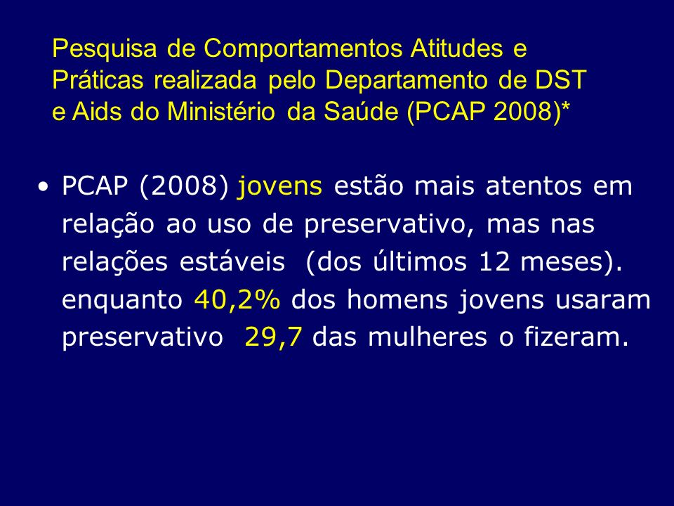 Pesquisa de Comportamentos Atitudes e Práticas realizada pelo Departamento de DST e Aids do Ministério da Saúde (PCAP 2008)*