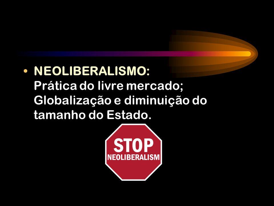 NEOLIBERALISMO: Prática do livre mercado; Globalização e diminuição do tamanho do Estado.