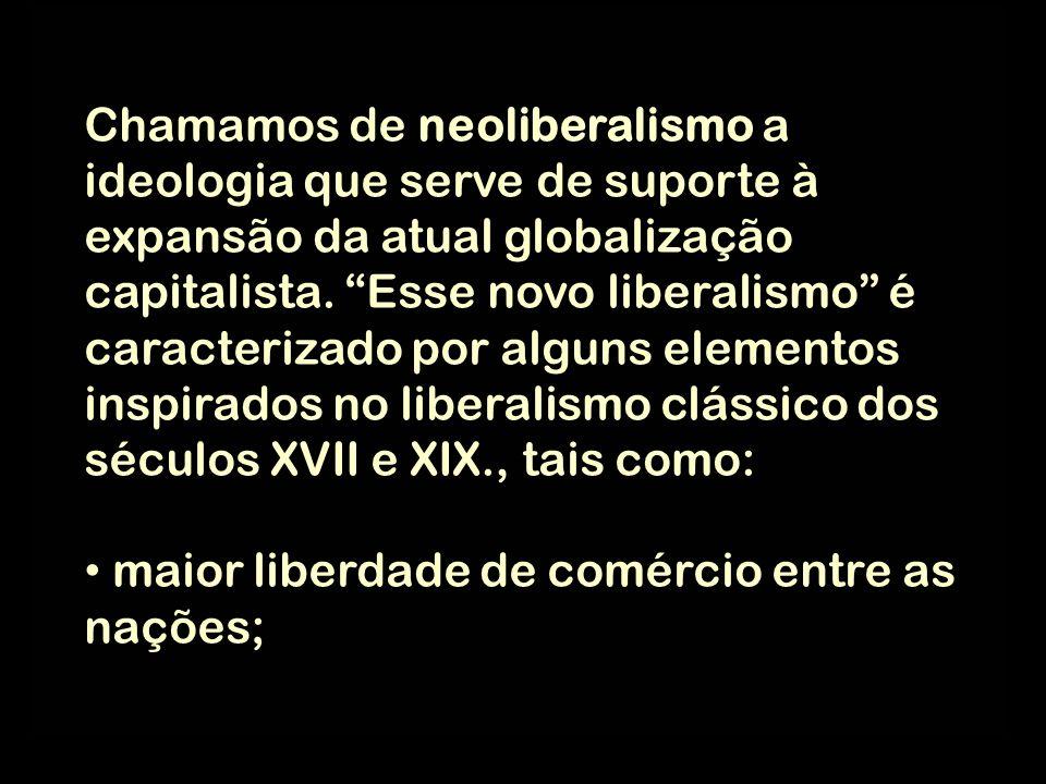 Chamamos de neoliberalismo a ideologia que serve de suporte à expansão da atual globalização capitalista. Esse novo liberalismo é caracterizado por alguns elementos inspirados no liberalismo clássico dos séculos XVII e XIX., tais como: