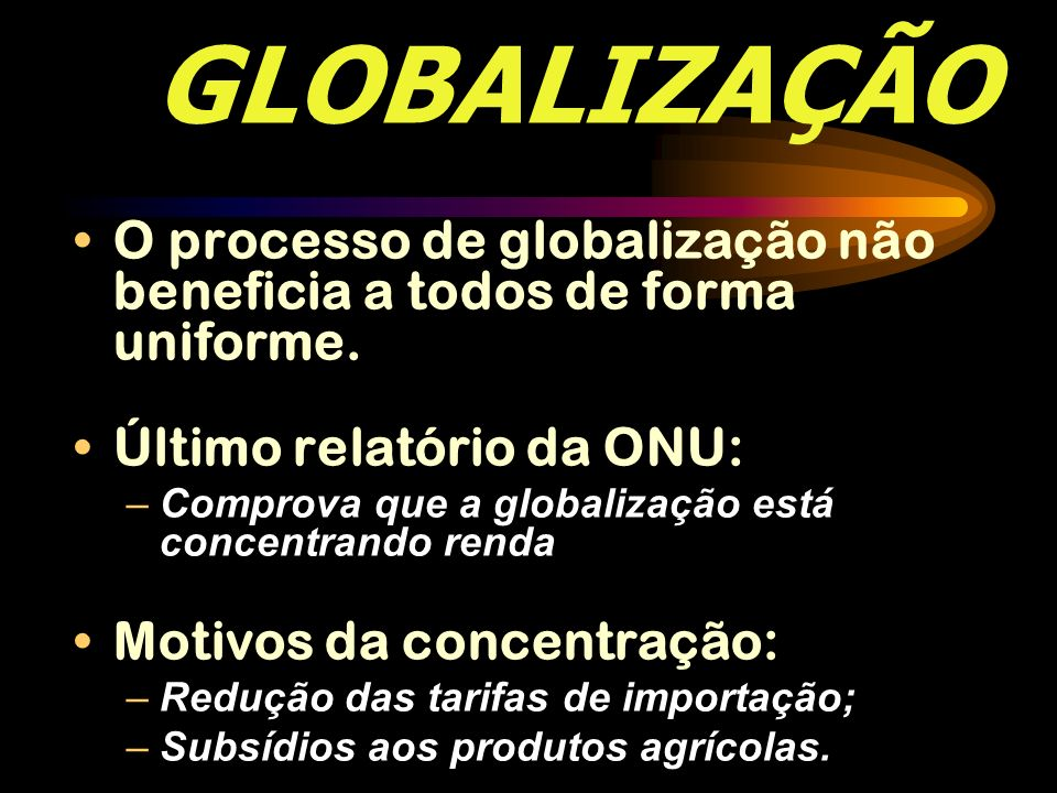 GLOBALIZAÇÃO O processo de globalização não beneficia a todos de forma uniforme. Último relatório da ONU: