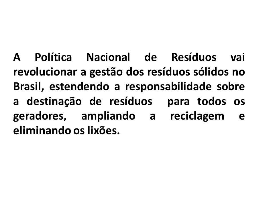 A Política Nacional de Resíduos vai revolucionar a gestão dos resíduos sólidos no Brasil, estendendo a responsabilidade sobre a destinação de resíduos para todos os geradores, ampliando a reciclagem e eliminando os lixões.