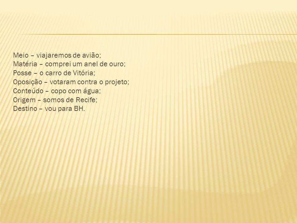 Meio – viajaremos de avião; Matéria – comprei um anel de ouro; Posse – o carro de Vitória; Oposição – votaram contra o projeto; Conteúdo – copo com água; Origem – somos de Recife; Destino – vou para BH.