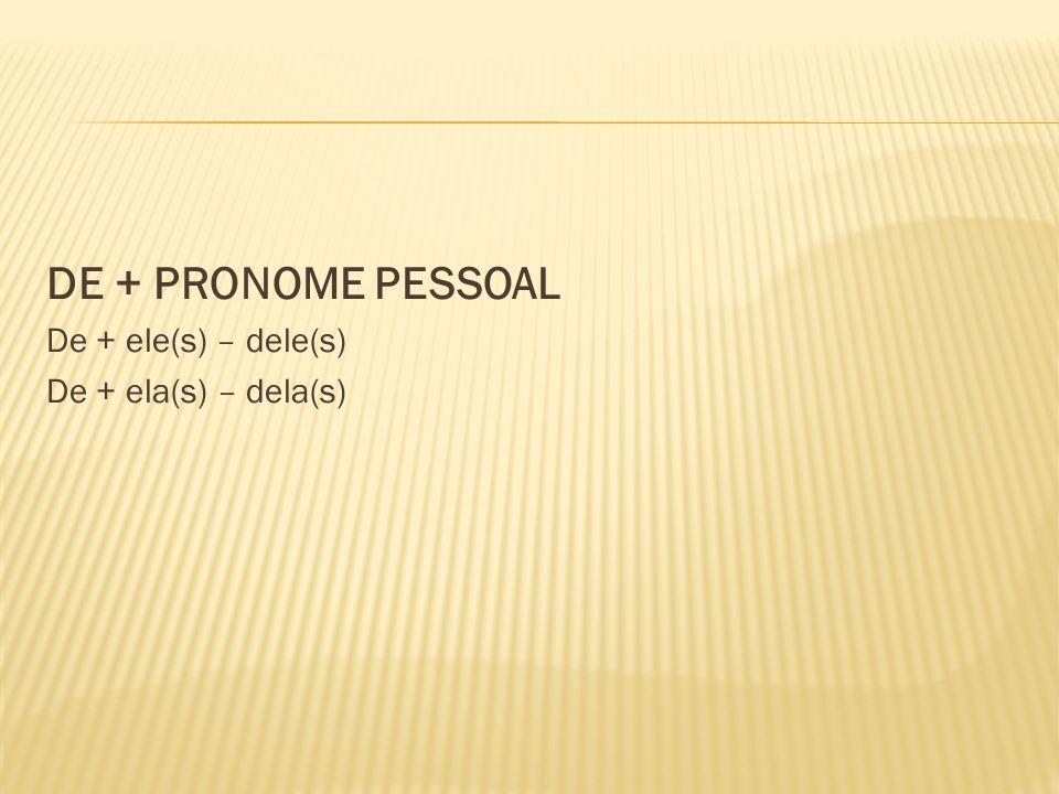 DE + PRONOME PESSOAL De + ele(s) – dele(s) De + ela(s) – dela(s)