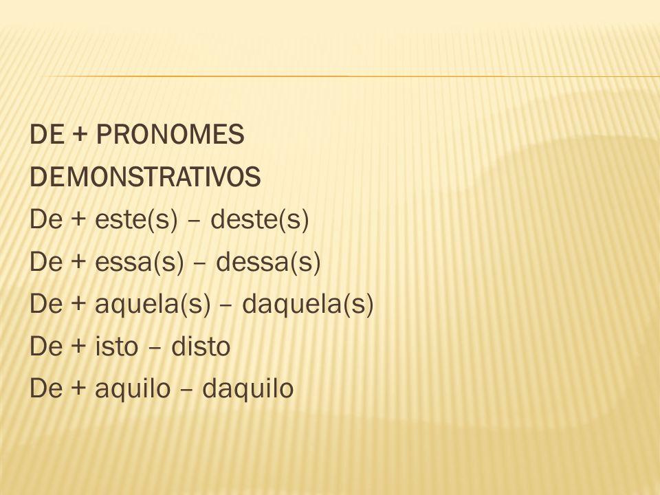 DE + PRONOMES DEMONSTRATIVOS De + este(s) – deste(s) De + essa(s) – dessa(s) De + aquela(s) – daquela(s) De + isto – disto De + aquilo – daquilo