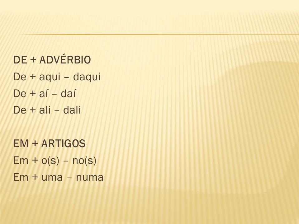 DE + ADVÉRBIO De + aqui – daqui De + aí – daí De + ali – dali EM + ARTIGOS Em + o(s) – no(s) Em + uma – numa