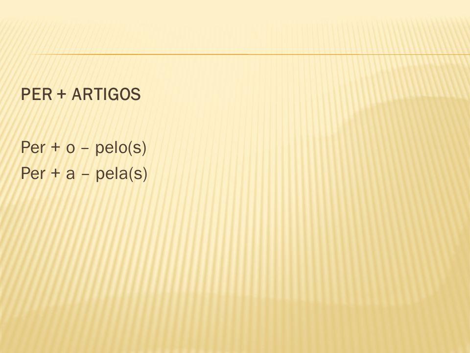 PER + ARTIGOS Per + o – pelo(s) Per + a – pela(s)