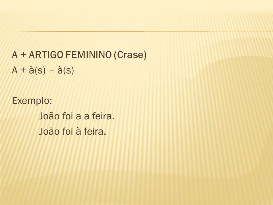 A + ARTIGO FEMININO (Crase) A + à(s) – à(s) Exemplo: João foi a a feira. João foi à feira.
