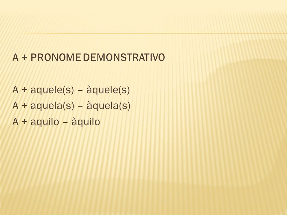 A + PRONOME DEMONSTRATIVO A + aquele(s) – àquele(s) A + aquela(s) – àquela(s) A + aquilo – àquilo