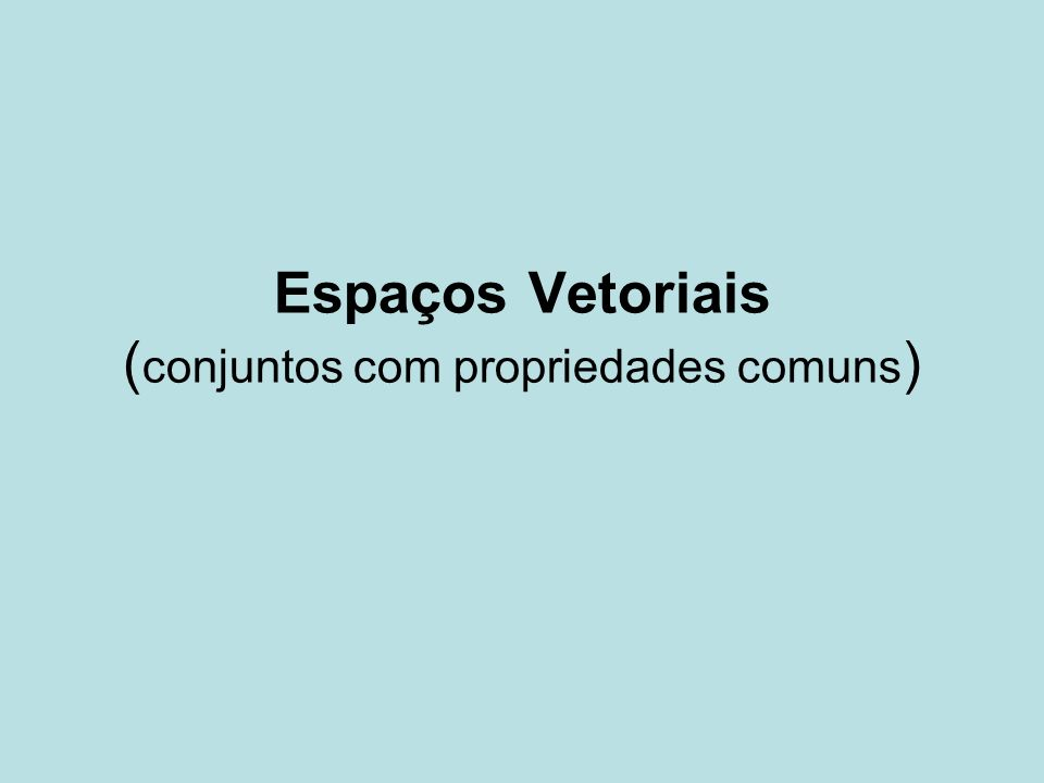 Espaços Vetoriais (conjuntos com propriedades comuns)