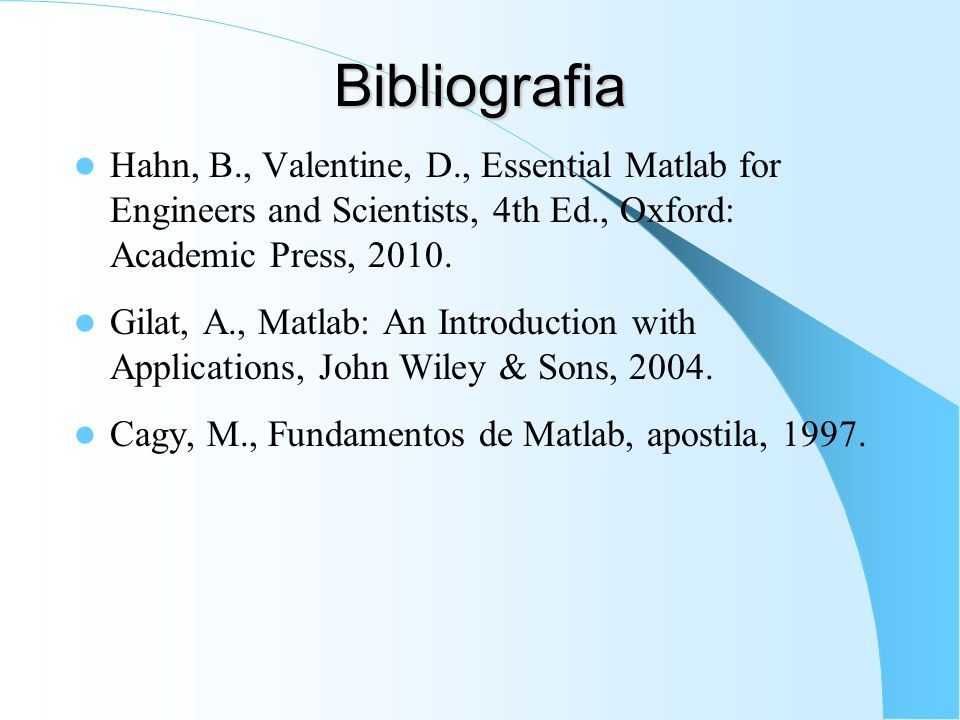 Bibliografia Hahn, B., Valentine, D., Essential Matlab for Engineers and Scientists, 4th Ed., Oxford: Academic Press,