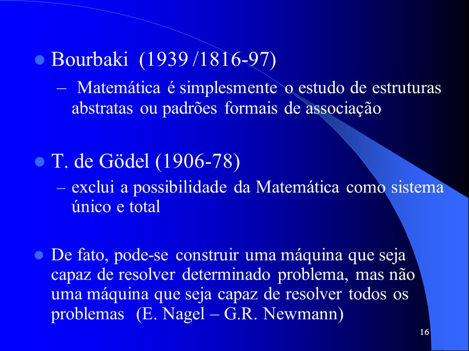Bourbaki (1939 /1816-97) Matemática é simplesmente o estudo de estruturas abstratas ou padrões formais de associação.