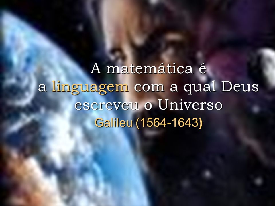 A matemática é a linguagem com a qual Deus escreveu o Universo Galileu (1564-1643)