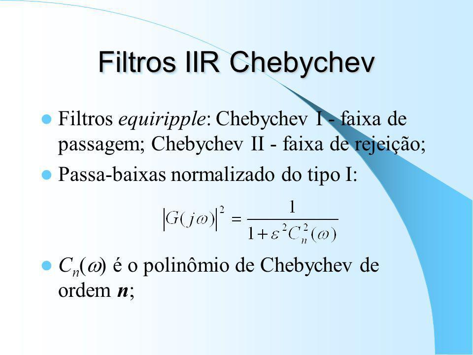 Filtros IIR Chebychev Filtros equiripple: Chebychev I - faixa de passagem; Chebychev II - faixa de rejeição;