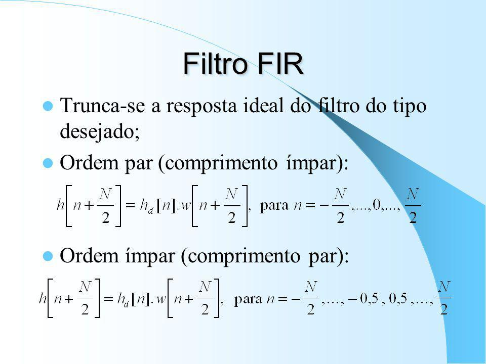 Filtro FIR Trunca-se a resposta ideal do filtro do tipo desejado;