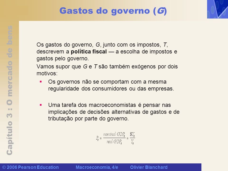 Gastos do governo (G) Os gastos do governo, G, junto com os impostos, T, descrevem a política fiscal — a escolha de impostos e gastos pelo governo.