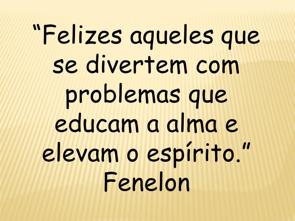 Felizes aqueles que se divertem com problemas que educam a alma e elevam o espírito.