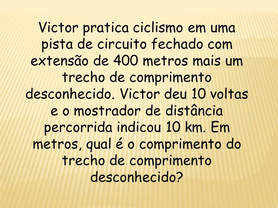 Victor pratica ciclismo em uma pista de circuito fechado com extensão de 400 metros mais um trecho de comprimento desconhecido.