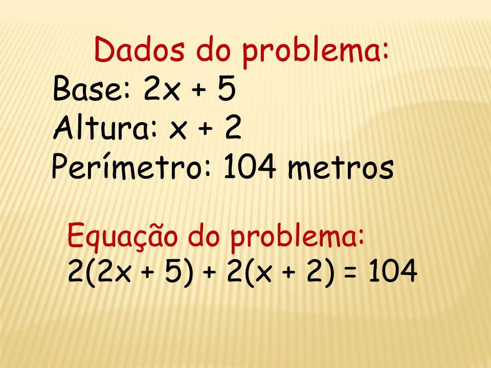 Dados do problema: Base: 2x + 5 Altura: x + 2 Perímetro: 104 metros
