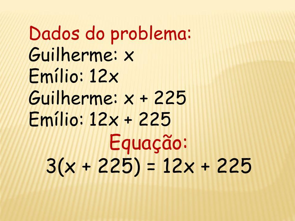 Equação: 3(x + 225) = 12x + 225 Dados do problema: Guilherme: x
