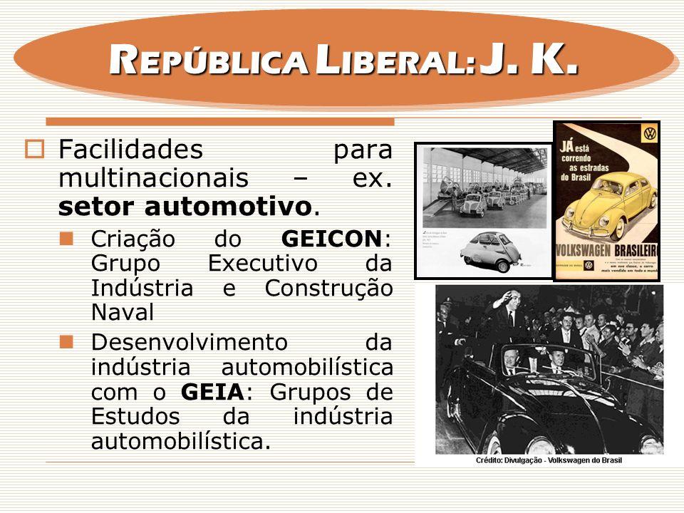 REPÚBLICA LIBERAL: J. K. Facilidades para multinacionais – ex. setor automotivo. Criação do GEICON: Grupo Executivo da Indústria e Construção Naval.
