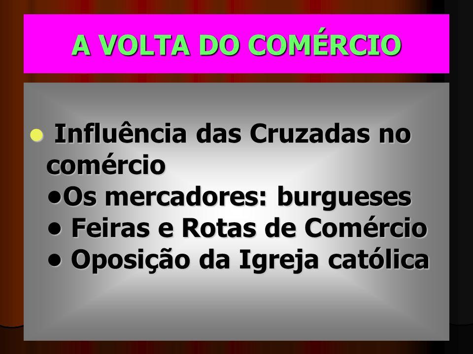 A VOLTA DO COMÉRCIO Influência das Cruzadas no comércio •Os mercadores: burgueses • Feiras e Rotas de Comércio • Oposição da Igreja católica.