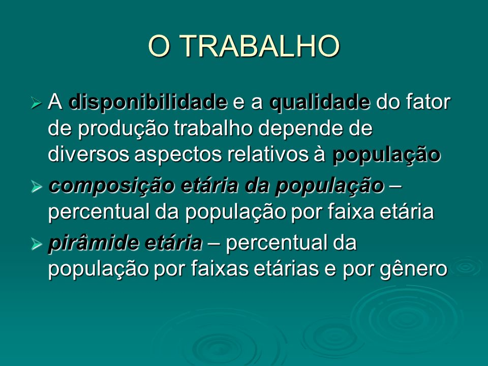 O TRABALHOA disponibilidade e a qualidade do fator de produção trabalho depende de diversos aspectos relativos à população.