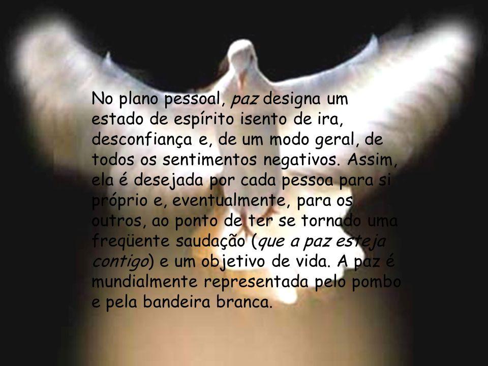 No plano pessoal, paz designa um estado de espírito isento de ira, desconfiança e, de um modo geral, de todos os sentimentos negativos.