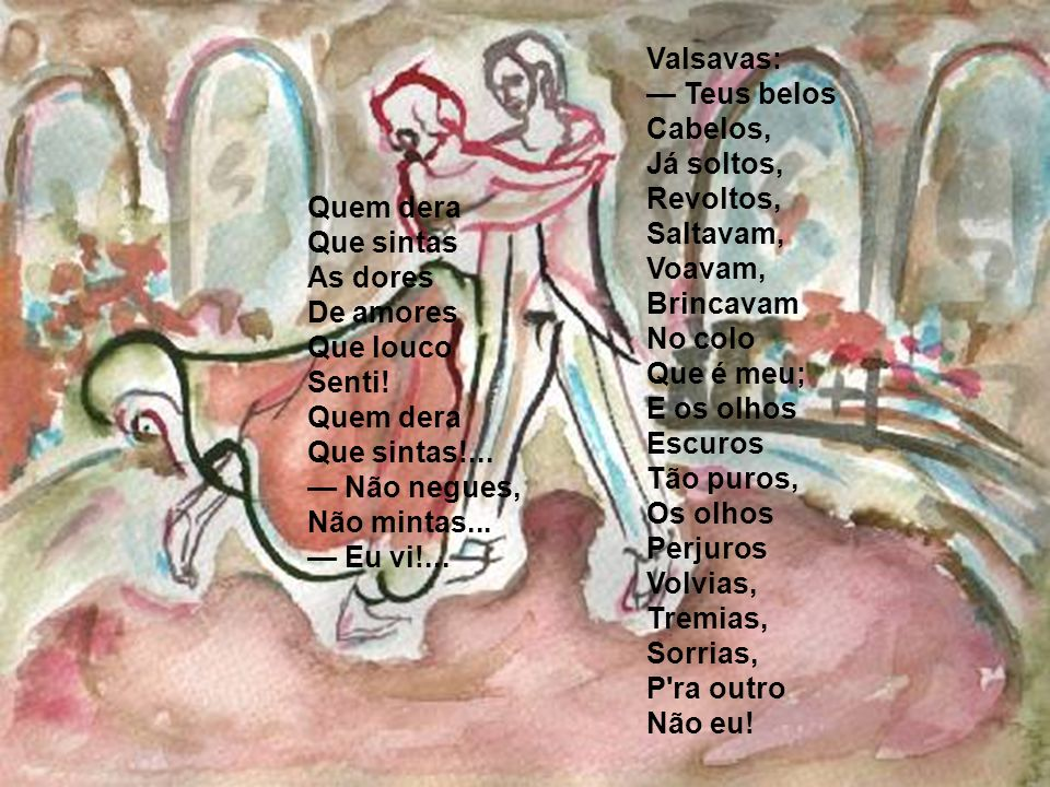 Valsavas: — Teus belos Cabelos, Já soltos, Revoltos, Saltavam, Voavam, Brincavam No colo Que é meu; E os olhos Escuros Tão puros, Os olhos Perjuros Volvias, Tremias, Sorrias, P ra outro Não eu!
