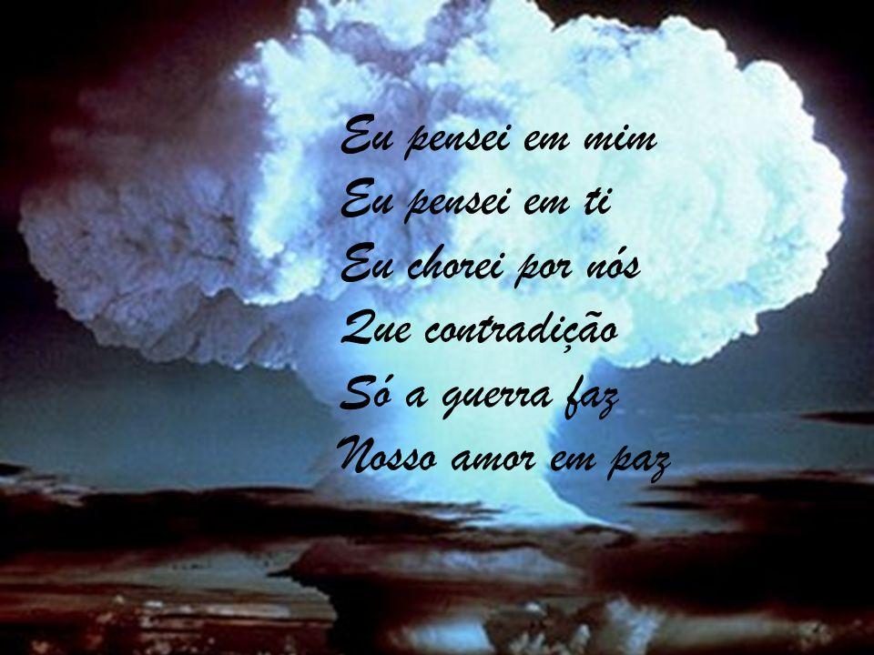 Eu pensei em mim Eu pensei em ti Eu chorei por nós Que contradição Só a guerra faz Nosso amor em paz