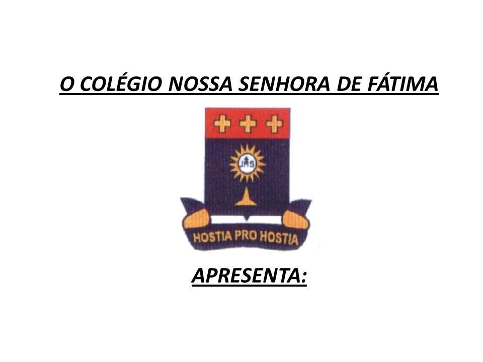 O COLÉGIO NOSSA SENHORA DE FÁTIMA APRESENTA: