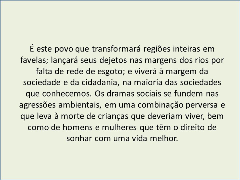 É este povo que transformará regiões inteiras em favelas; lançará seus dejetos nas margens dos rios por falta de rede de esgoto; e viverá à margem da sociedade e da cidadania, na maioria das sociedades que conhecemos.