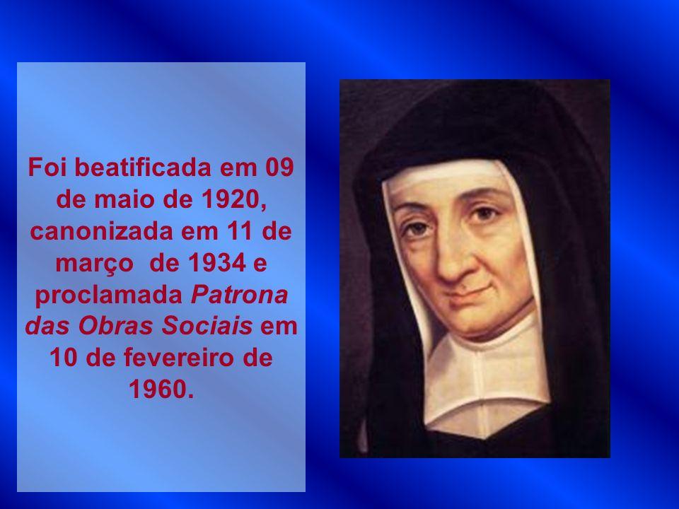 Foi beatificada em 09 de maio de 1920, canonizada em 11 de março de 1934 e proclamada Patrona das Obras Sociais em 10 de fevereiro de 1960.