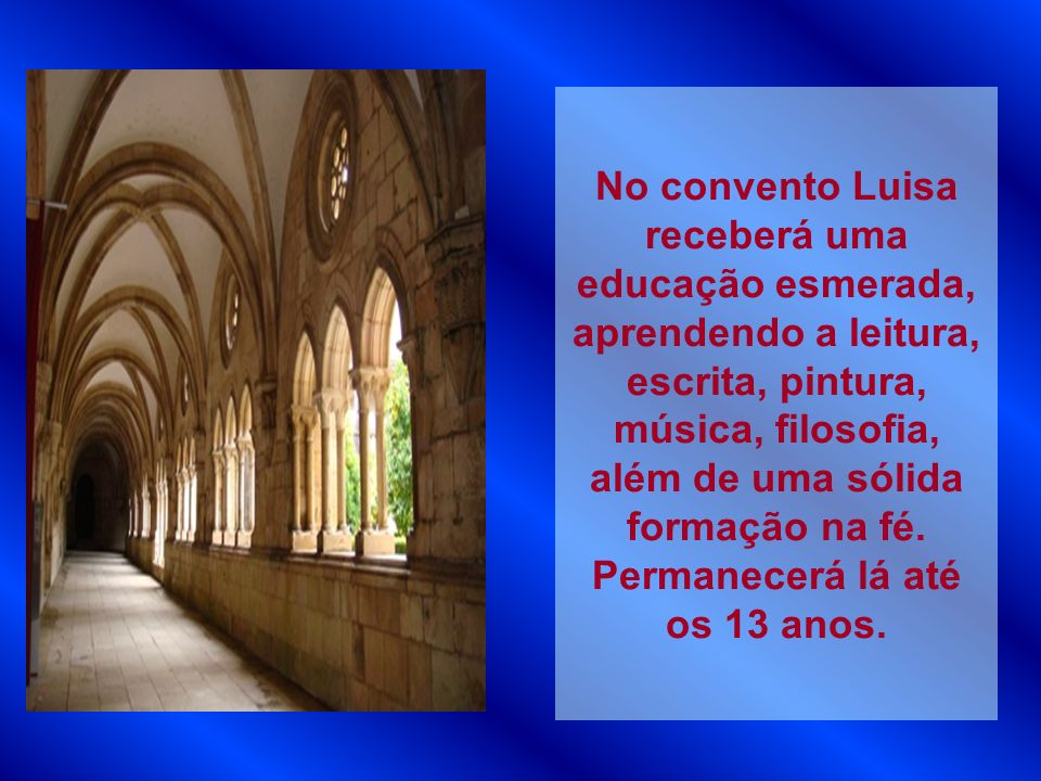 No convento Luisa receberá uma educação esmerada, aprendendo a leitura, escrita, pintura, música, filosofia, além de uma sólida formação na fé.