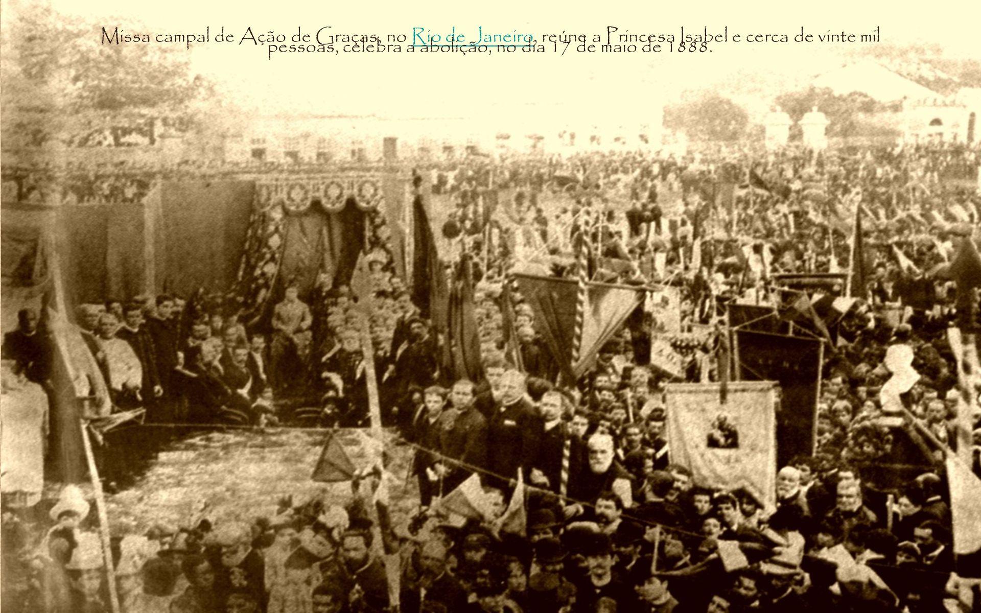 Missa campal de Ação de Graças, no Rio de Janeiro, reúne a Princesa Isabel e cerca de vinte mil pessoas, celebra a abolição, no dia 17 de maio de 1888.