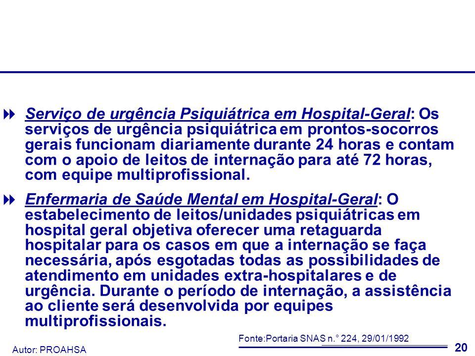 Serviço de urgência Psiquiátrica em Hospital-Geral: Os serviços de urgência psiquiátrica em prontos-socorros gerais funcionam diariamente durante 24 horas e contam com o apoio de leitos de internação para até 72 horas, com equipe multiprofissional.
