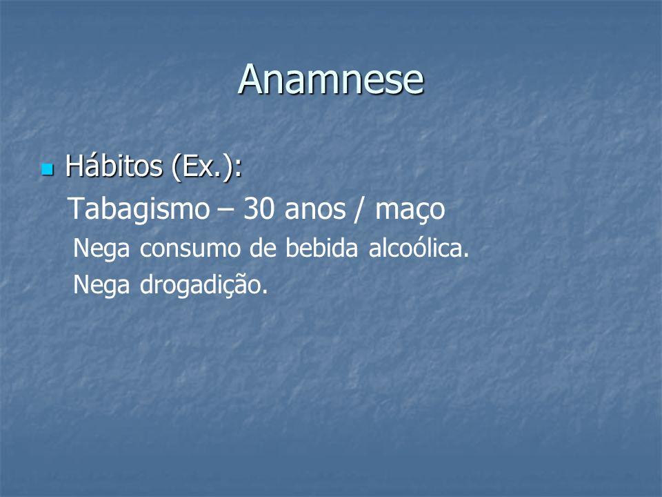 Anamnese Hábitos (Ex.): Tabagismo – 30 anos / maço