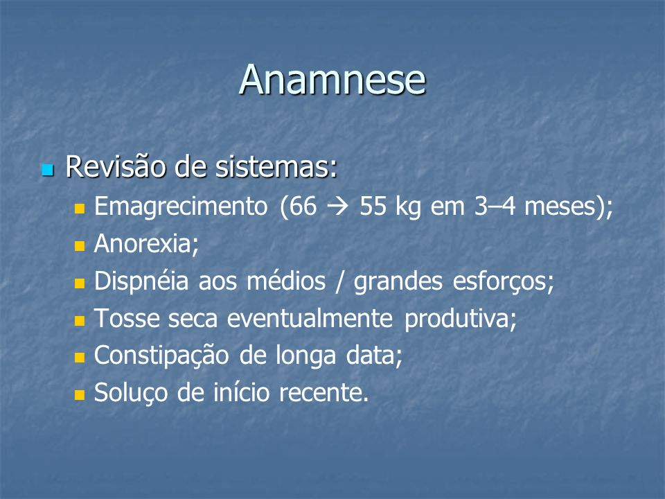 Anamnese Revisão de sistemas: Emagrecimento (66  55 kg em 3–4 meses);