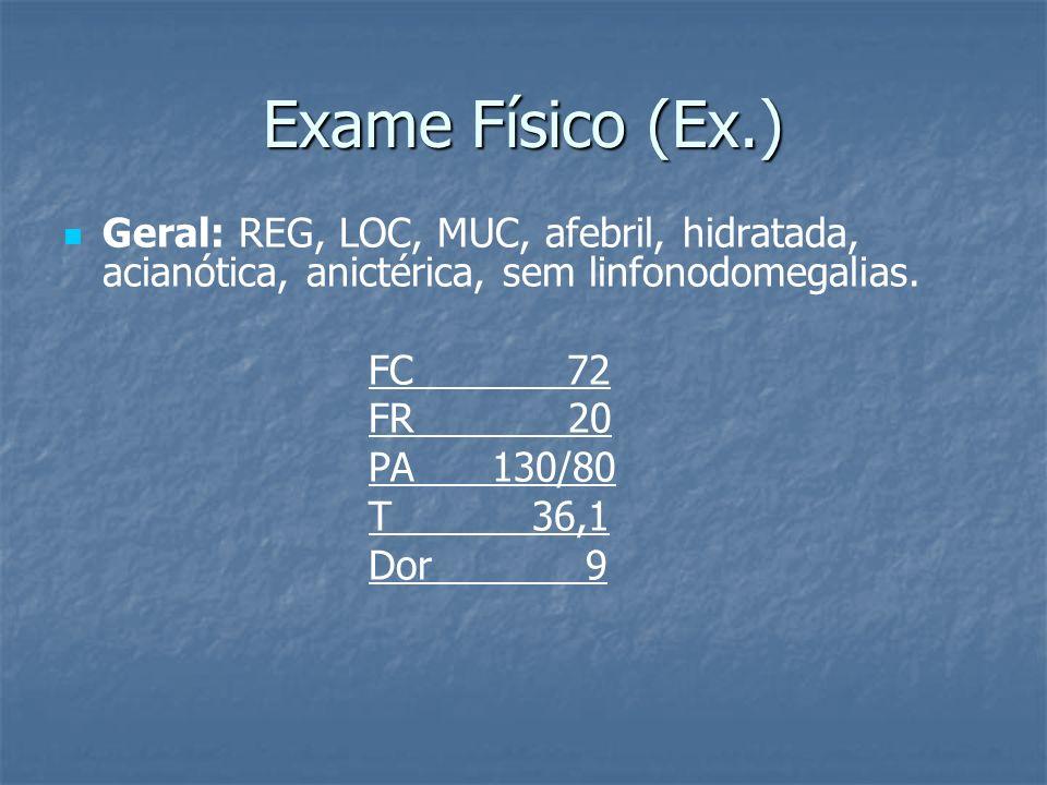 Exame Físico (Ex.) Geral: REG, LOC, MUC, afebril, hidratada, acianótica, anictérica, sem linfonodomegalias.