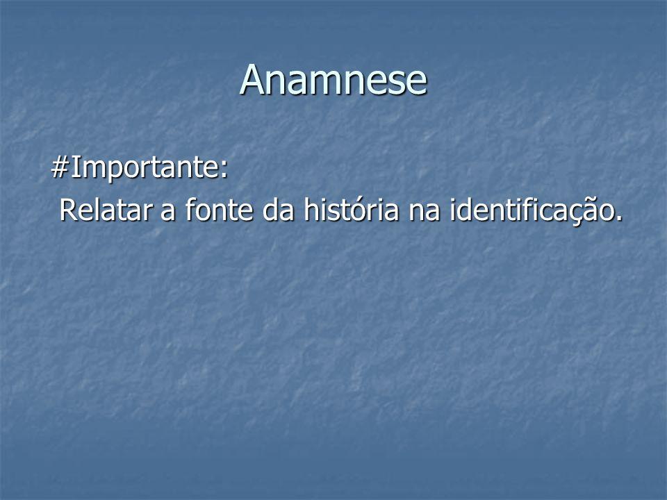Anamnese #Importante: Relatar a fonte da história na identificação.