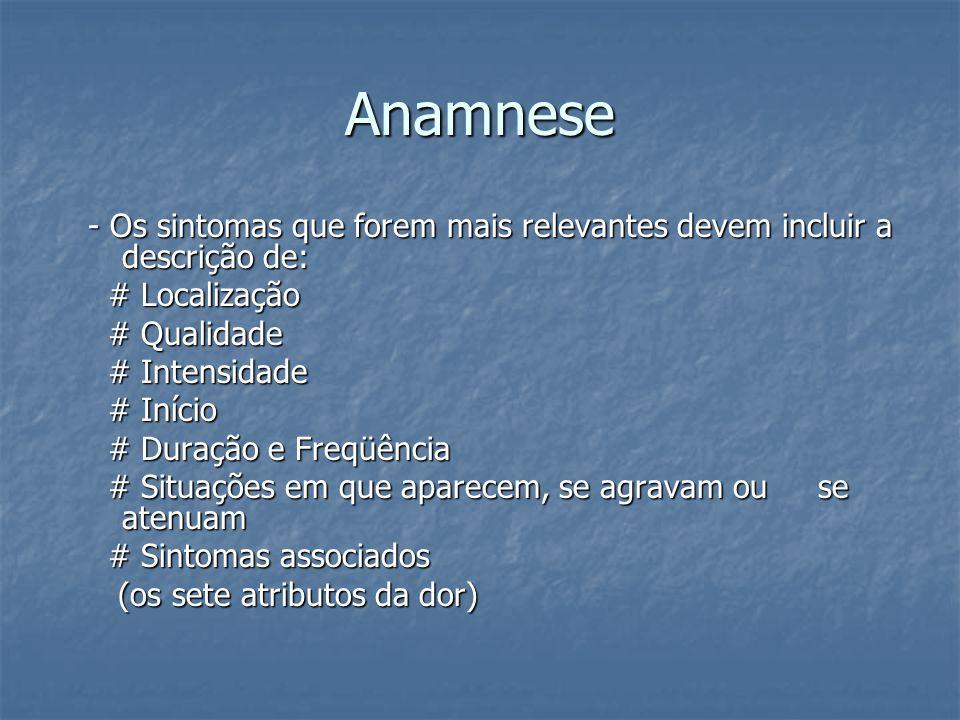 Anamnese - Os sintomas que forem mais relevantes devem incluir a descrição de: # Localização. # Qualidade.