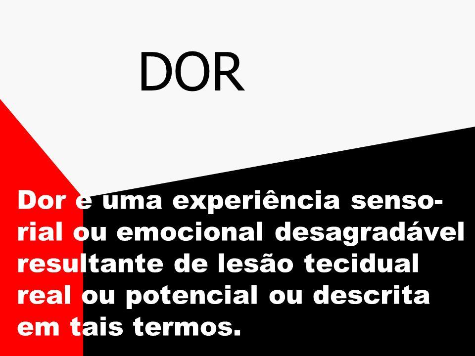 DOR Dor é uma experiência senso-rial ou emocional desagradável resultante de lesão tecidual real ou potencial ou descrita em tais termos.
