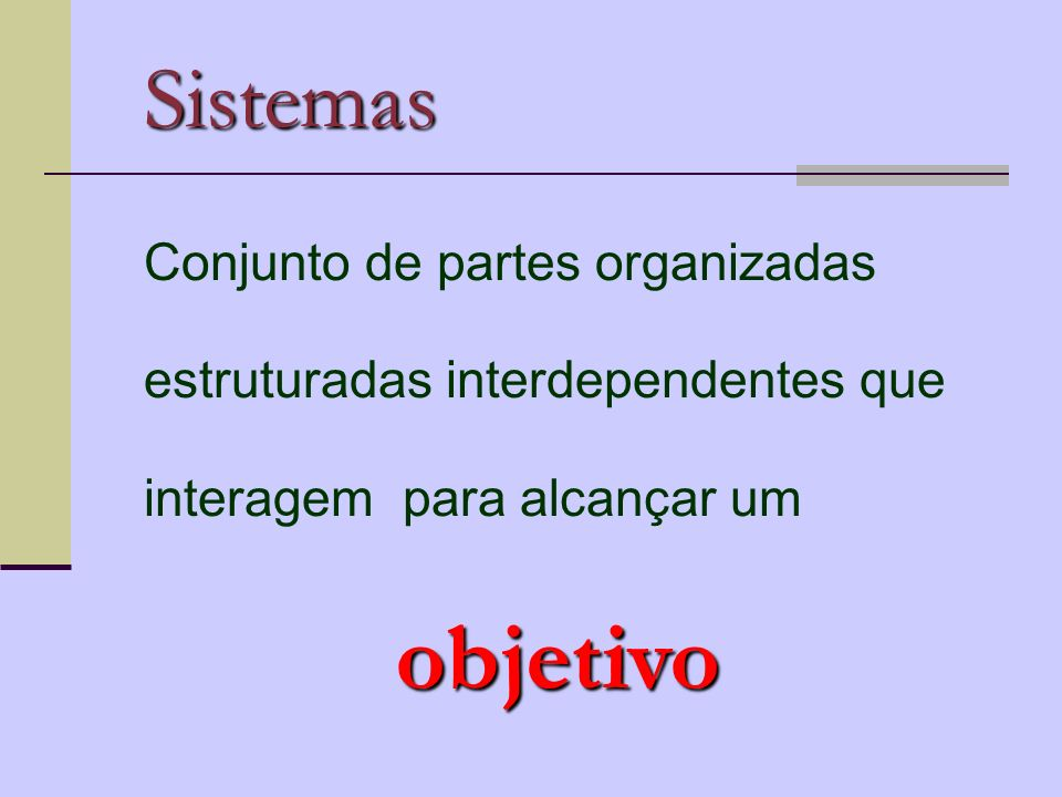 Sistemas Conjunto de partes organizadas estruturadas interdependentes que interagem para alcançar um.