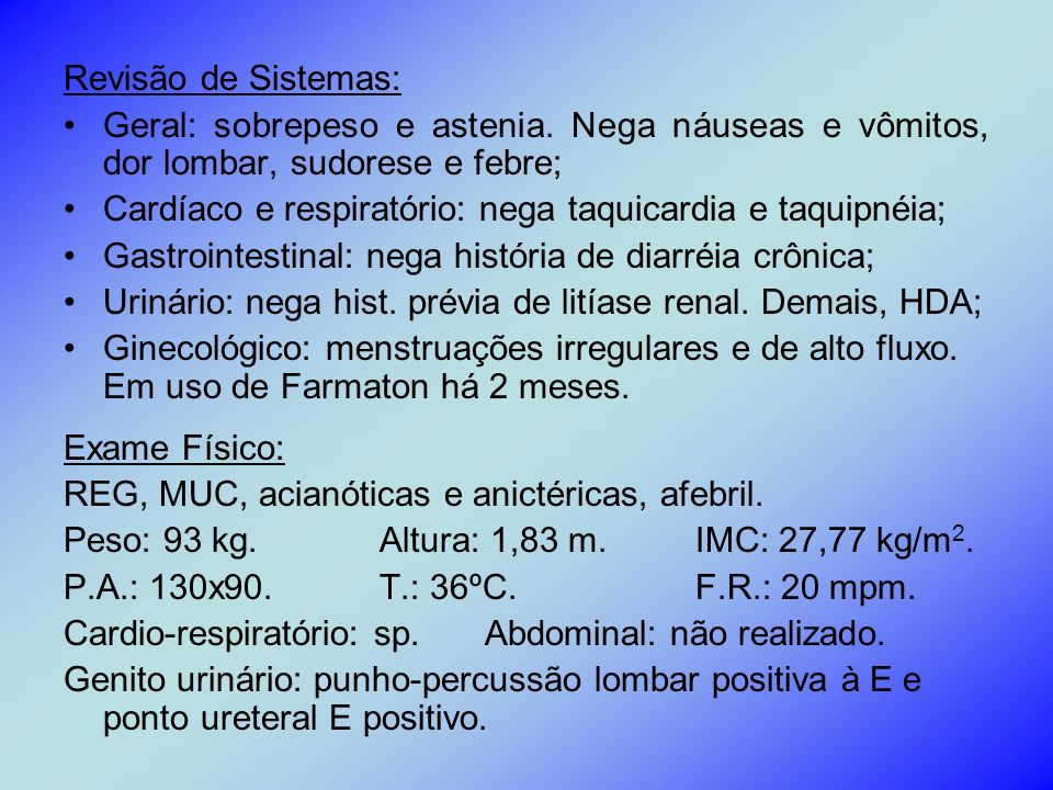Revisão de Sistemas: Geral: sobrepeso e astenia. Nega náuseas e vômitos, dor lombar, sudorese e febre;
