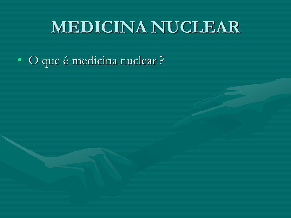 MEDICINA NUCLEAR O que é medicina nuclear
