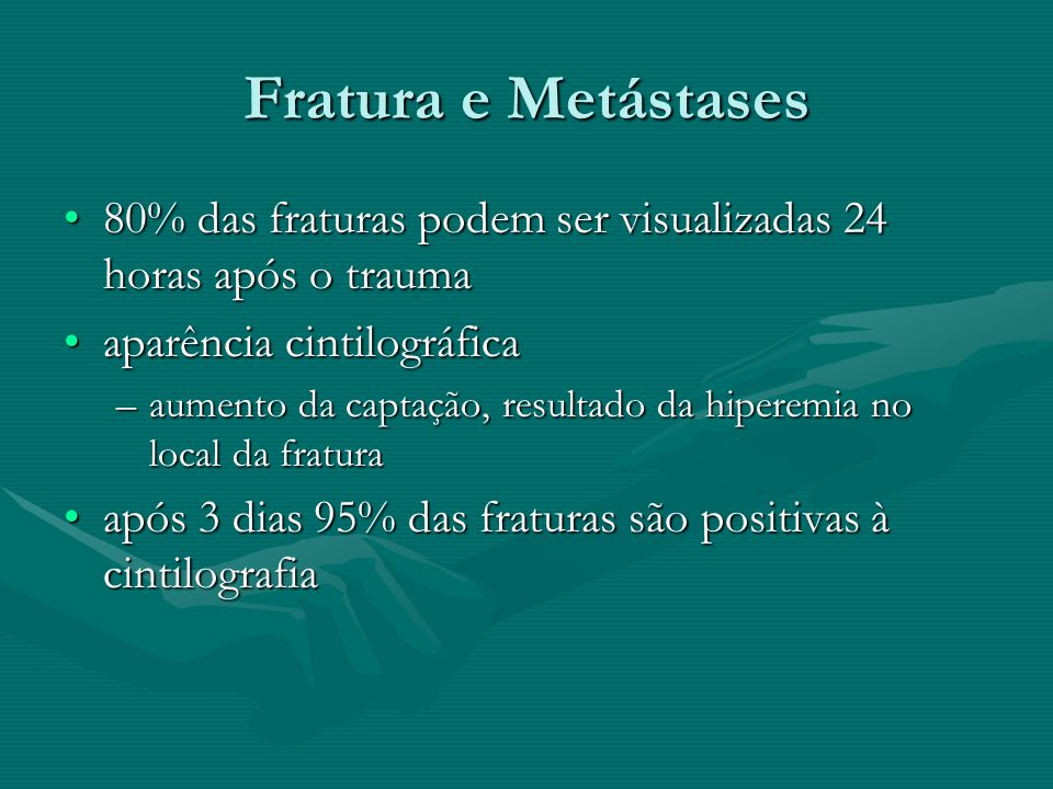 Fratura e Metástases80% das fraturas podem ser visualizadas 24 horas após o trauma. aparência cintilográfica.