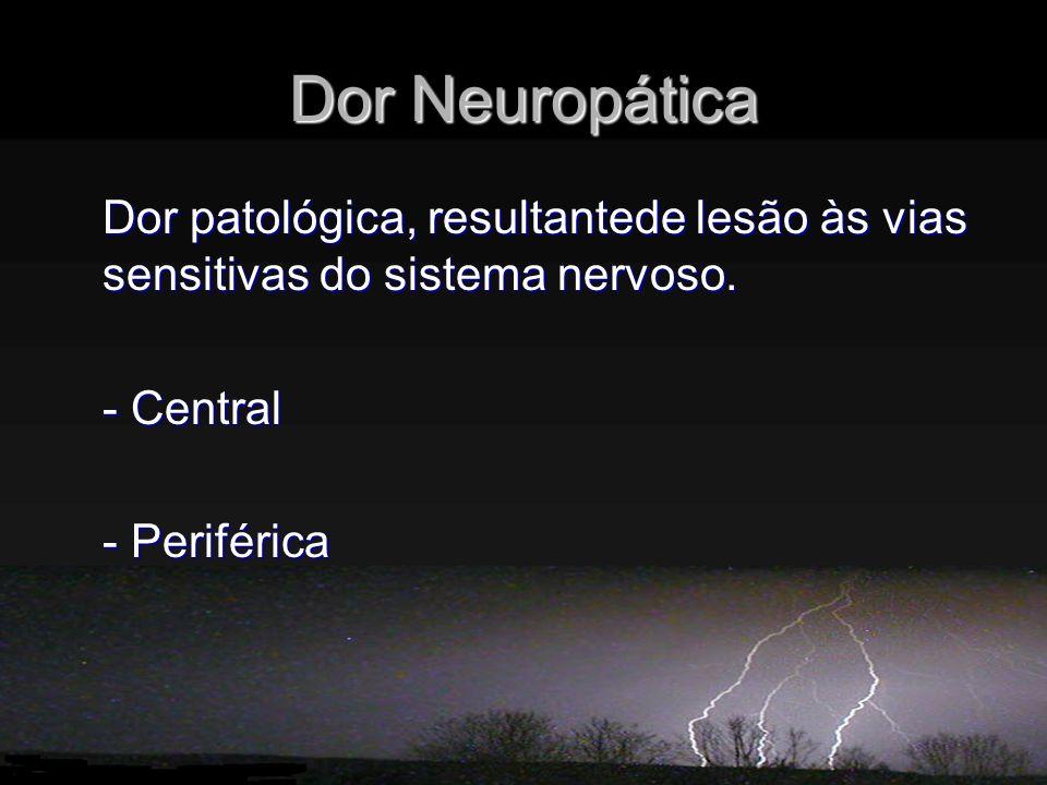 Dor Neuropática Dor patológica, resultantede lesão às vias sensitivas do sistema nervoso. - Central.