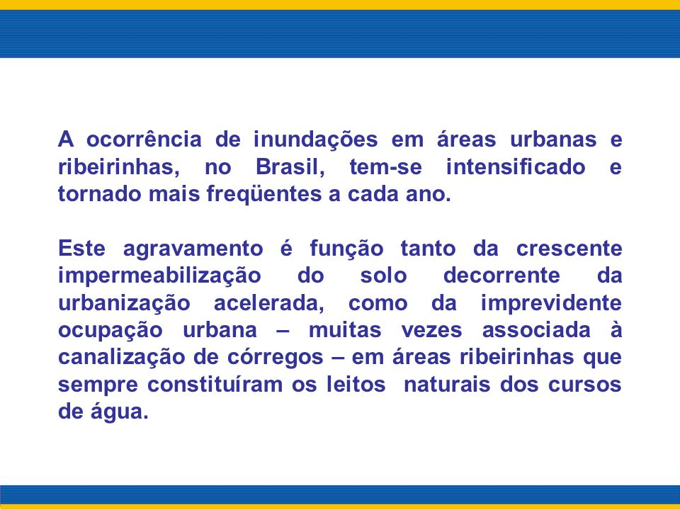A ocorrência de inundações em áreas urbanas e ribeirinhas, no Brasil, tem-se intensificado e tornado mais freqüentes a cada ano.