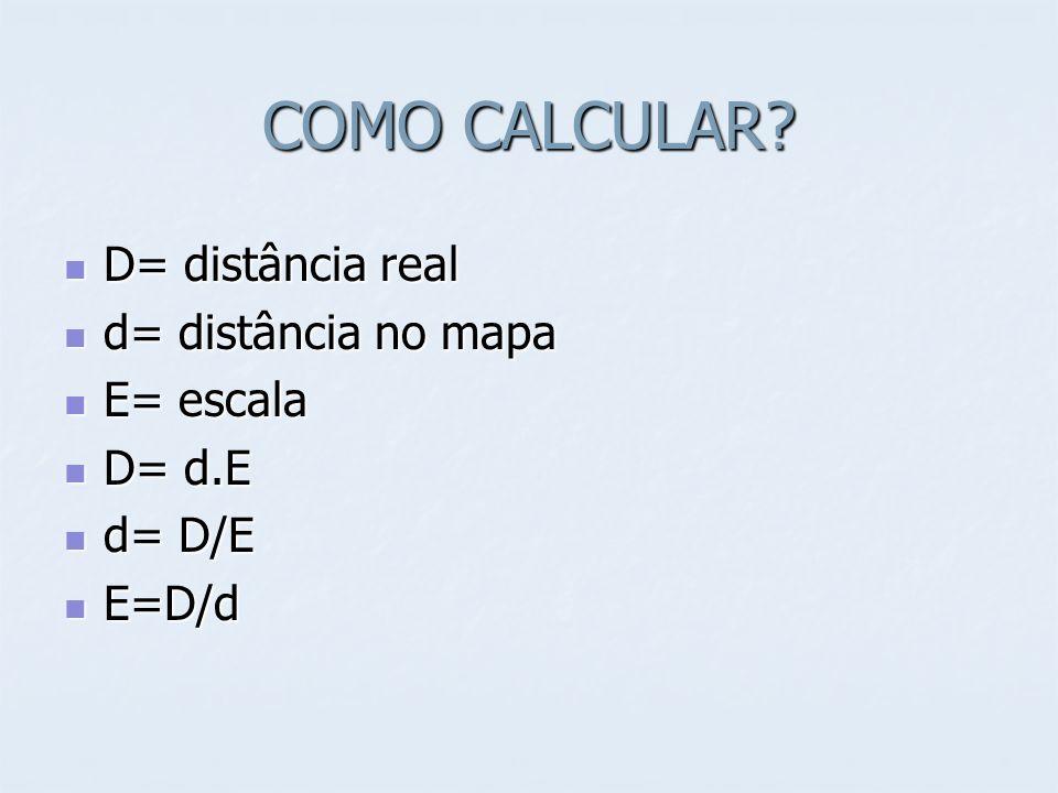 COMO CALCULAR D= distância real d= distância no mapa E= escala D= d.E