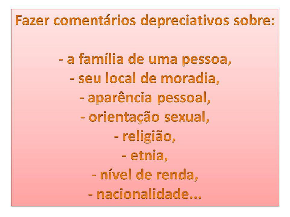 Fazer comentários depreciativos sobre: - a família de uma pessoa, - seu local de moradia, - aparência pessoal, - orientação sexual, - religião, - etnia, - nível de renda, - nacionalidade...