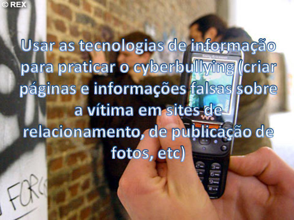 Usar as tecnologias de informação para praticar o cyberbullying (criar páginas e informações falsas sobre a vítima em sites de relacionamento, de publicação de fotos, etc)